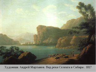 Художник Андрей Мартынов. Вид реки Селенги в Сибири . 1817