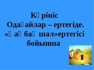 Көрініс Одағайлар – ертегіде. «Қаңбақ шал»ертегісі бойынша