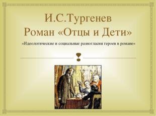 И.С.Тургенев Роман «Отцы и Дети» «Идеологические и социальные разногласия гер