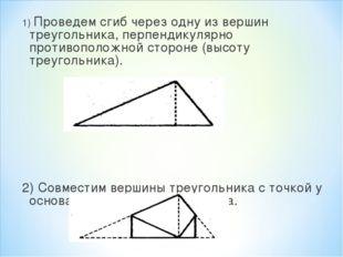 1) Проведем сгиб через одну из вершин треугольника, перпендикулярно противопо