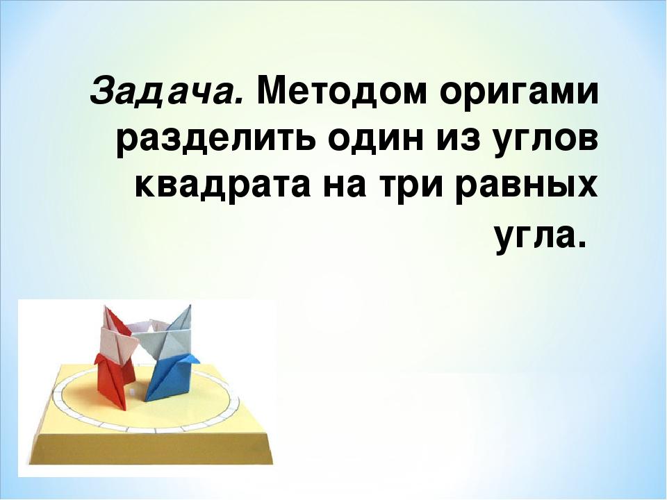 Задача. Методом оригами разделить один из углов квадрата на три равных угла.