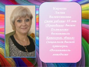 Киркова Лилия Валентиновна Стаж работы: 25 лет Образование: высшее Должность: