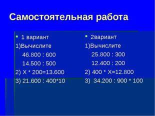 Самостоятельная работа 1 вариант 1)Вычислите 46.800 : 600 14.500 : 500 2) Х *