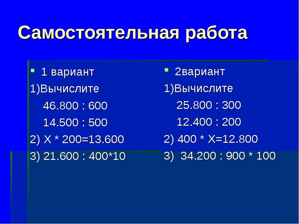 Самостоятельная работа 1 вариант 1)Вычислите 46.800 : 600 14.500 : 500 2) Х *...