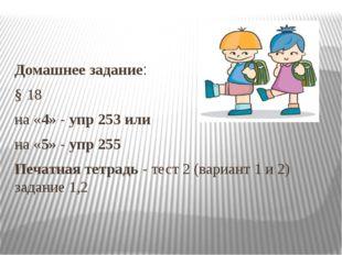 Домашнее задание: § 18 на «4» - упр 253 или на «5» - упр 255 Печатная тетрад