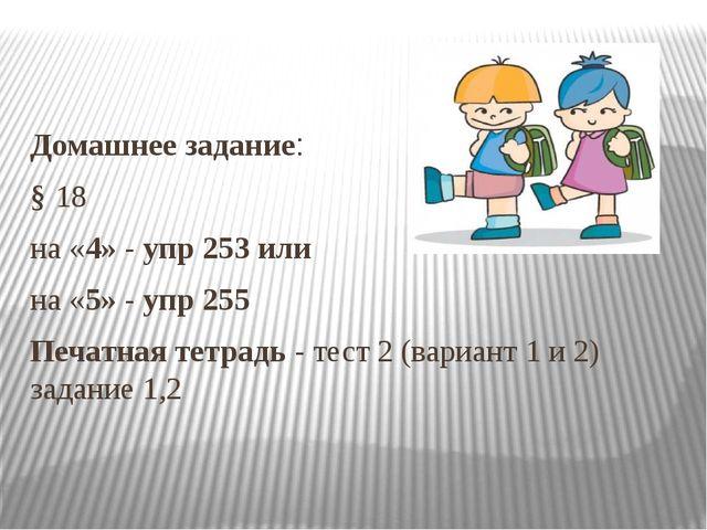Домашнее задание: § 18 на «4» - упр 253 или на «5» - упр 255 Печатная тетрад...
