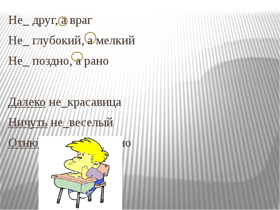 Не_ друг, а враг Не_ глубокий, а мелкий Не_ поздно, а рано  Далеко не_краса...