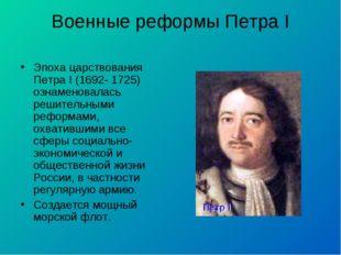 Военные реформы Петра I Эпоха царствования Петра I (1692- 1725) ознаменовалас