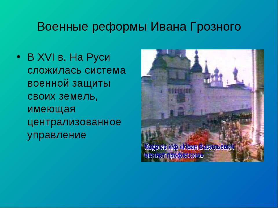 Военные реформы Ивана Грозного В XVI в. На Руси сложилась система военной защ...
