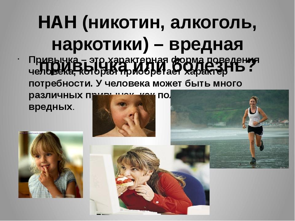 НАН (никотин, алкоголь, наркотики) – вредная привычка или болезнь? Привычка –...