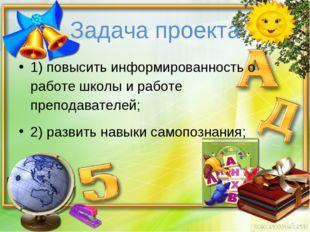 Задача проекта 1) повысить информированность о работе школы и работе преподав