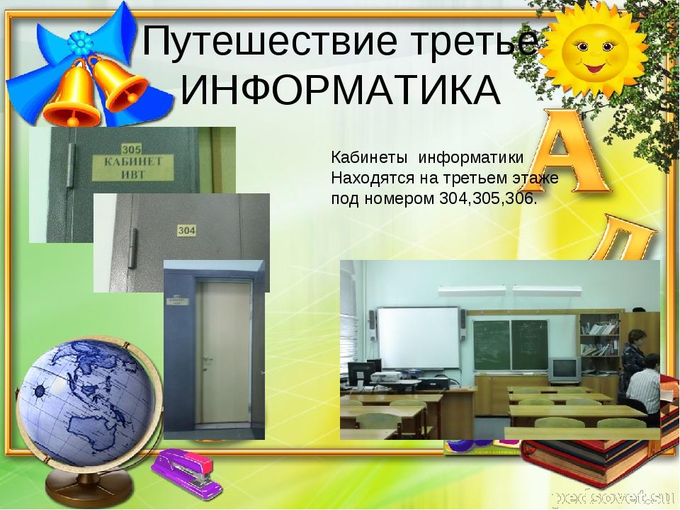 Путешествие третье ИНФОРМАТИКА Кабинеты информатики Находятся на третьем этаж...