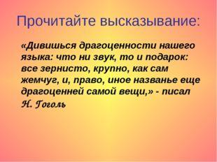 Прочитайте высказывание: «Дивишься драгоценности нашего языка: что ни звук, т