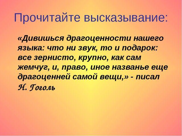 Прочитайте высказывание: «Дивишься драгоценности нашего языка: что ни звук, т...