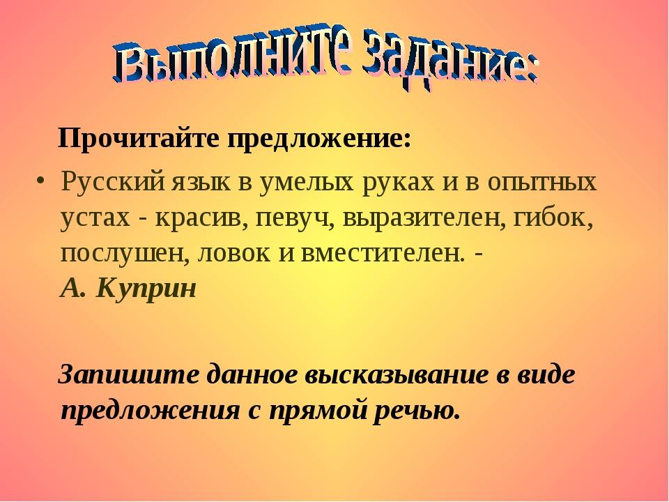 Прочитайте предложение: Русский язык в умелых руках и в опытных устах - крас...