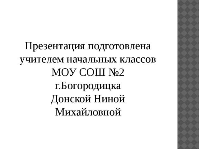 Презентация подготовлена учителем начальных классов МОУ СОШ №2 г.Богородицка...