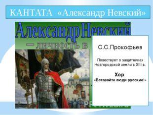 КАНТАТА «Александр Невский» . С.С.Прокофьев Повествует о защитниках Новгородс