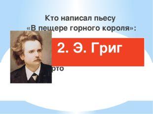 Кто написал пьесу «В пещере горного короля»: П.И.Чайковский Э.Григ А.Барто 2.