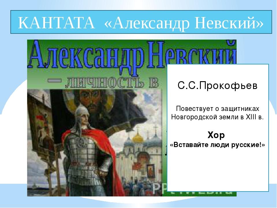 КАНТАТА «Александр Невский» . С.С.Прокофьев Повествует о защитниках Новгородс...