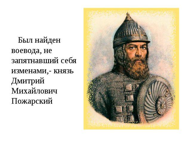 Был найден воевода, не запятнавший себя изменами,- князь Дмитрий Михайлович...