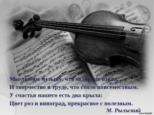 Мы любим музыку, что за сердце взяла, И творчество в труде, что стало повсеме