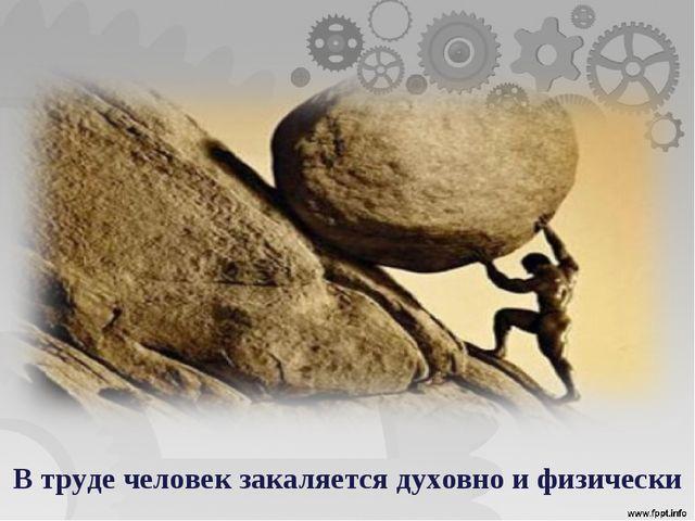 В труде человек закаляется духовно и физически