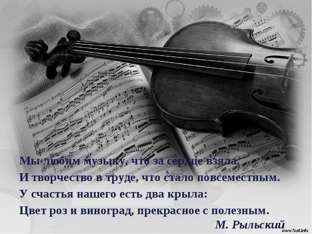 Мы любим музыку, что за сердце взяла, И творчество в труде, что стало повсеме...