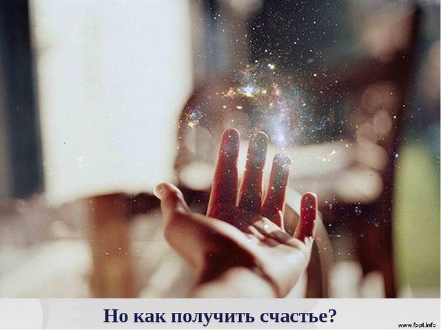 Но как получить счастье?