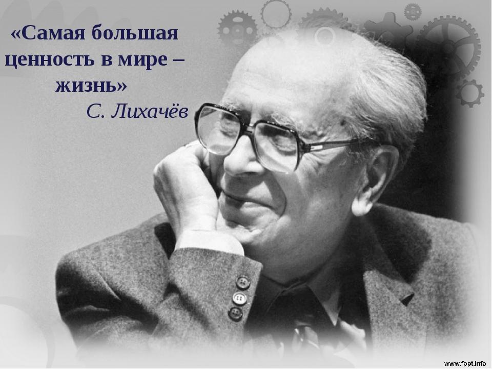 «Самая большая ценность в мире – жизнь» С. Лихачёв