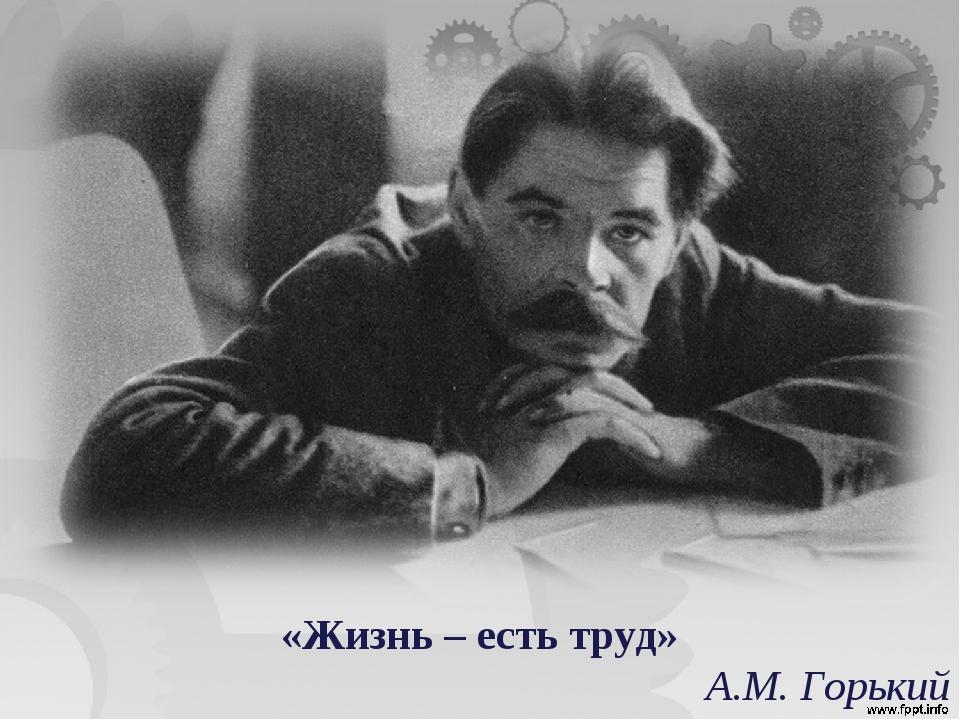 «Жизнь – есть труд» А.М. Горький