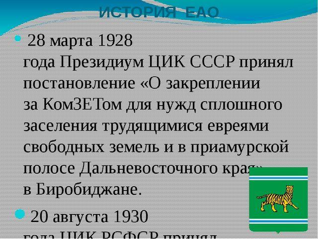 ИСТОРИЯ ЕАО 28 марта1928 годаПрезидиумЦИК СССРпринял постановление «О за...