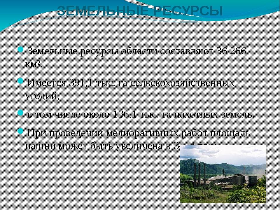 ЗЕМЕЛЬНЫЕ РЕСУРСЫ Земельные ресурсы области составляют 36 266 км². Имеется 39...
