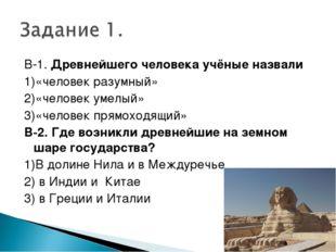 В-1. Древнейшего человека учёные назвали 1)«человек разумный» 2)«человек умел