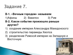 В-1. «Вечным городом» называли 1)Афины 2) Вавилон 3) Рим В-2. Какое событие п