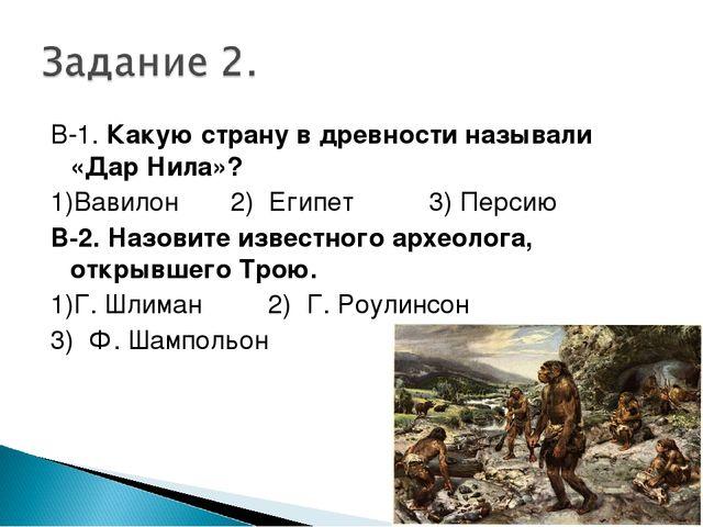 В-1. Какую страну в древности называли «Дар Нила»? 1)Вавилон 2) Египет 3) Пер...