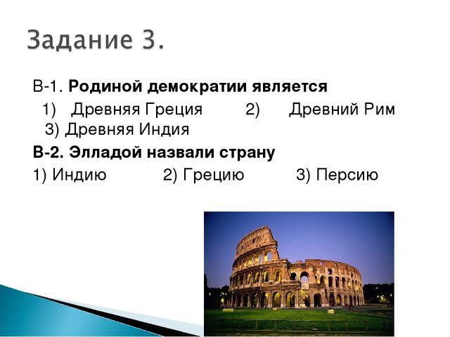 В-1. Родиной демократии является 1) Древняя Греция 2) Древний Рим 3) Древняя...