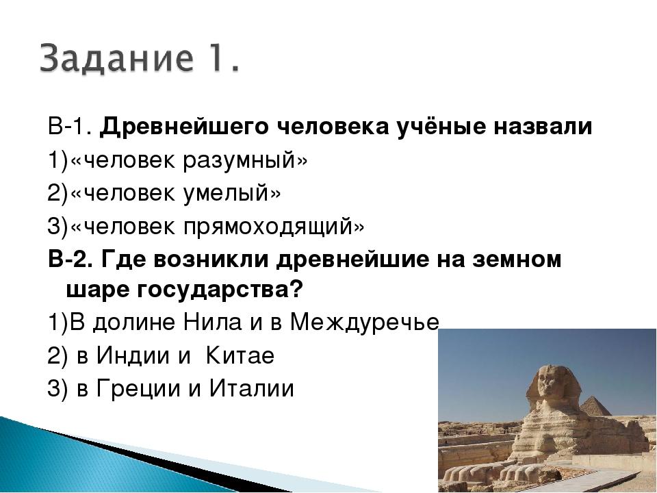 В-1. Древнейшего человека учёные назвали 1)«человек разумный» 2)«человек умел...