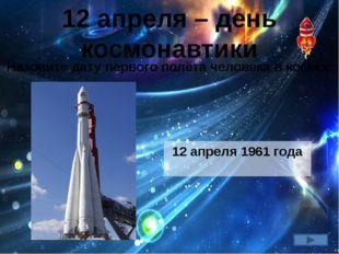 12 апреля – день космонавтики Назовите дату первого полёта человека в космос