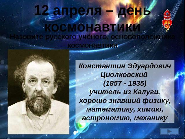 12 апреля – день космонавтики Константин Эдуардович Циолковский (1857 - 1935)...