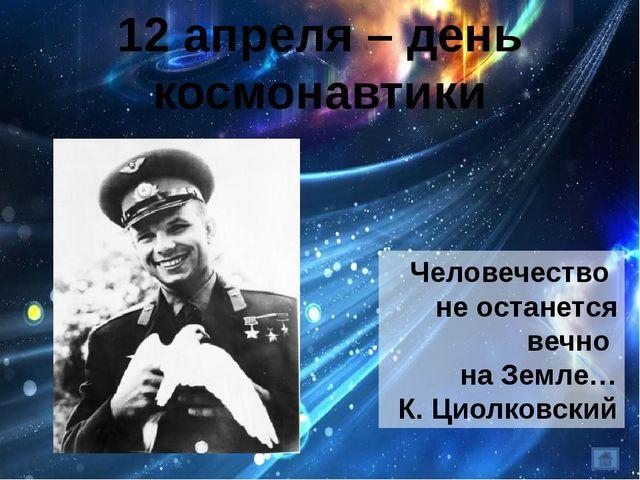 12 апреля – день космонавтики Человечество не останется вечно на Земле… К. Ци...