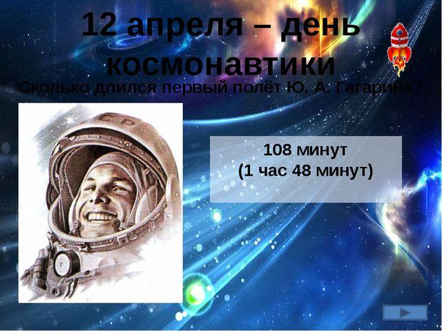 12 апреля – день космонавтики Сколько длился первый полёт Ю. А. Гагарина? 108...