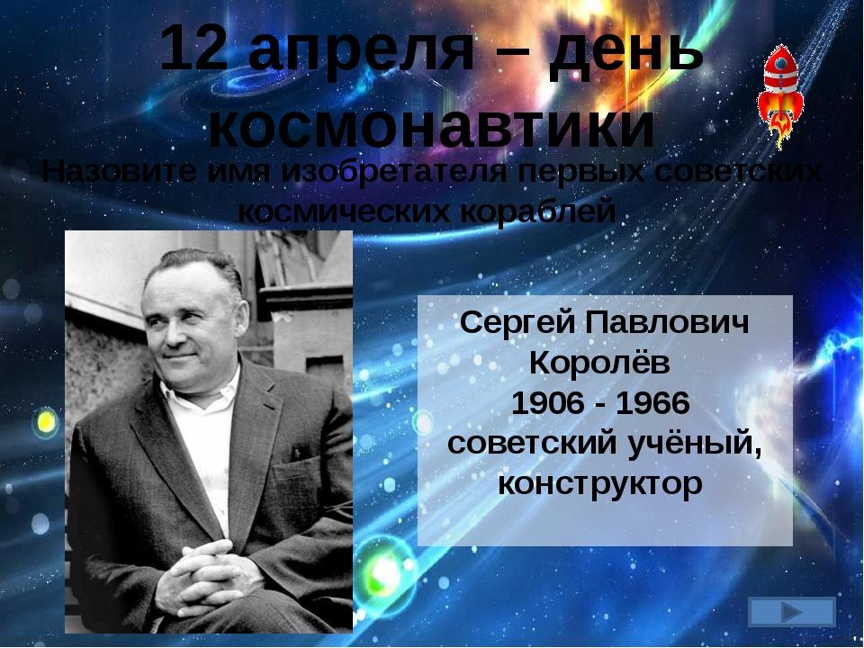 12 апреля – день космонавтики Назовите имя изобретателя первых советских косм...
