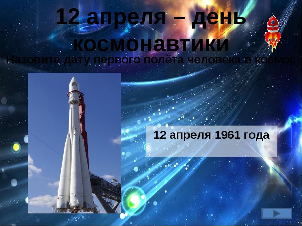 12 апреля – день космонавтики Назовите дату первого полёта человека в космос...
