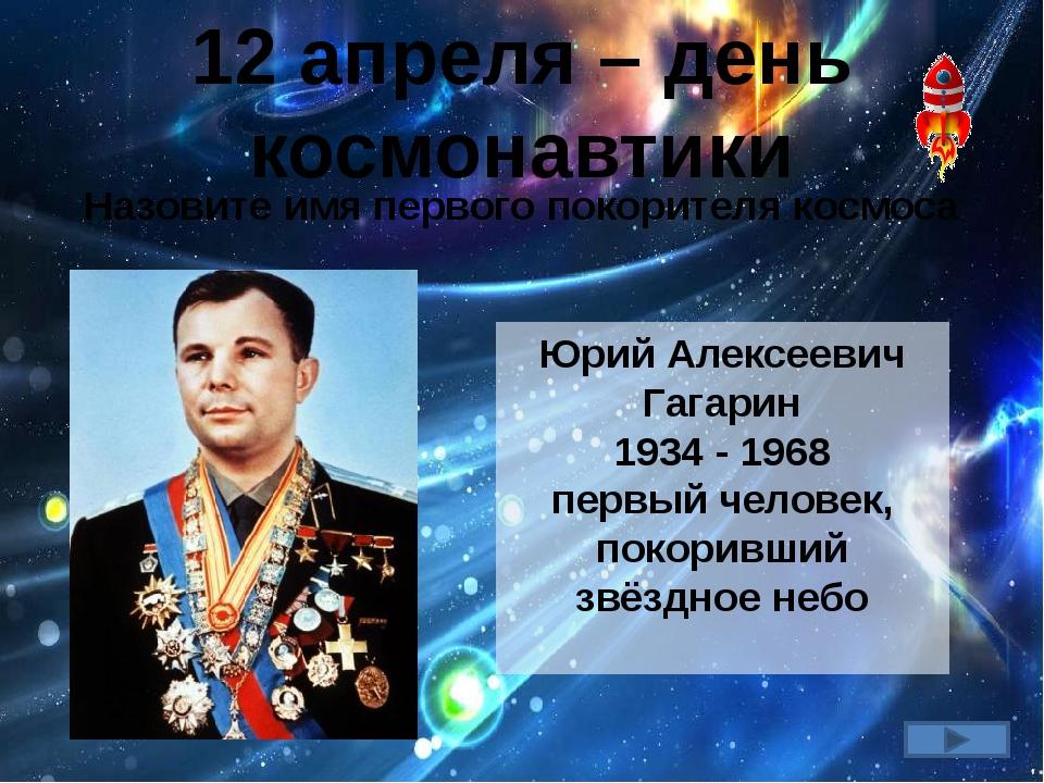 12 апреля – день космонавтики Назовите имя первого покорителя космоса Юрий Ал...