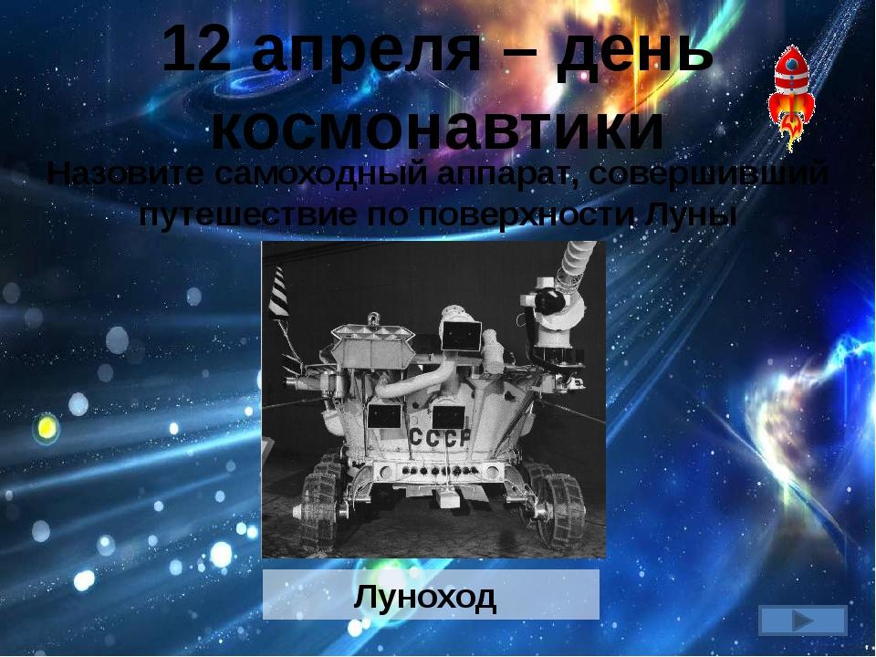 12 апреля – день космонавтики Назовите самоходный аппарат, совершивший путеше...