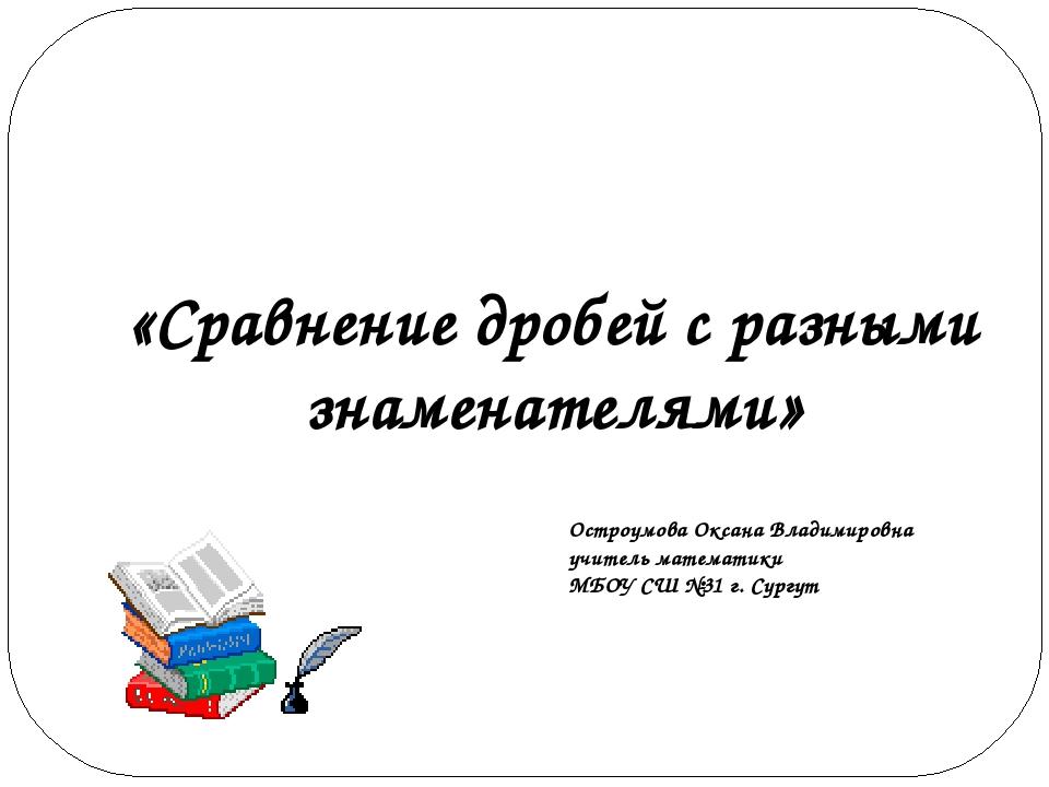 «Сравнение дробей с разными знаменателями» Остроумова Оксана Владимировна учи...