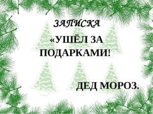 ЗАПИСКА «УШЁЛ ЗА ПОДАРКАМИ! ДЕД МОРОЗ.