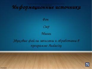 Информационные источники Фон Сыр Мышь Звуковые файлы записаны и обработаны в