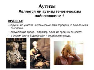 Аутизм Является ли аутизм генетическим заболеванием ? ПРИЧИНЫ: - нарушение у