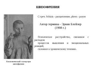 Кататонический ступор при шизофрении ШИЗОФРЕНИЯ Автор термина - Эрвин Блейлер
